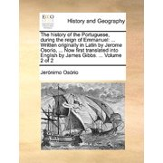 The History of the Portuguese, During the Reign of Emmanuel : ... Written Originally in Latin by Jerome Osorio, ... Now First Translated Into English by James Gibbs. ... Volume 2 of 2