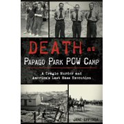 Death at Papago Park POW Camp : A Tragic Murder and America's Last Mass Execution