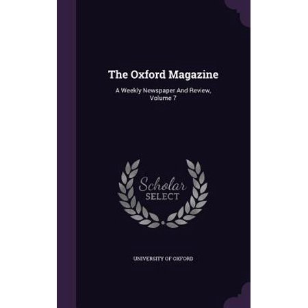 The Oxford Magazine : A Weekly Newspaper and Review, Volume 7 The Oxford Magazine: A Weekly Newspaper and Review, Volume 7