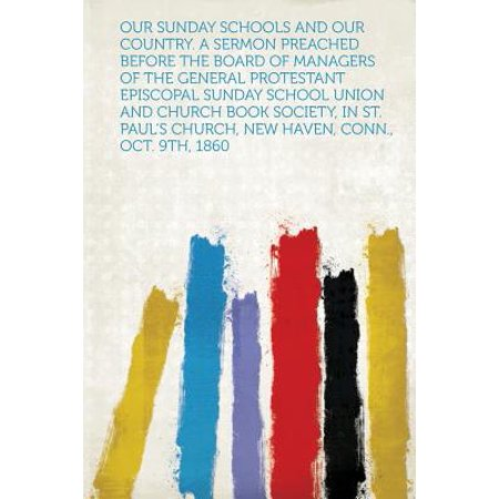 Our Sunday Schools and Our Country. a Sermon Preached Before the Board of Managers of the General Protestant Episcopal Sunday School Union and Church Book Society, in St. Paul's Church,