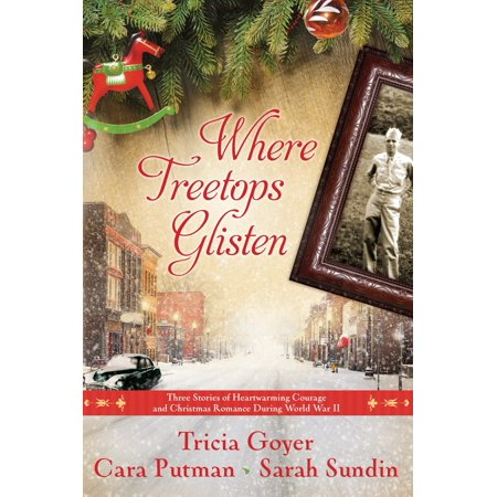 Where Treetops Glisten : Three Stories of Heartwarming Courage and Christmas Romance During World War