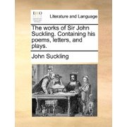 The Works of Sir John Suckling. Containing His Poems, Letters, and Plays.
