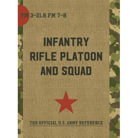 The Infantry Rifle Platoon and Squad (FM 3-21.8 / (Fm 3 21-10 The Infantry Rifle Company)