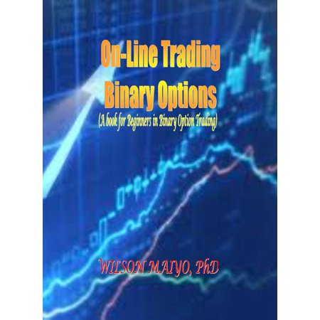 On-Line Trading Binary Options (A book for Beginners in Binary Option Trading) -