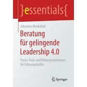 Essentials: Beratung Für Gelingende Leadership 4.0: Praxis-Tools Und Hintergrundwissen Für Führungskräfte (Paperback)
