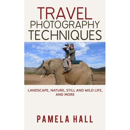 Travel Photography Techniques: Landscape, Nature, Still And Wild Life, And More! - -