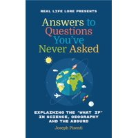 Answers to Questions You've Never Asked: Explaining the What If in Science, Geography and the Absurd (Hardcover)