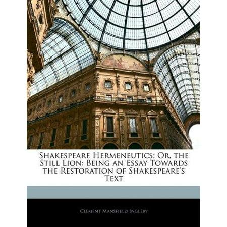 Shakespeare Hermeneutics  Or  The Still Lion  Being An Essay Towards The Restoration Of Shakespeares Text