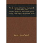 On the Functions of the Brain and of Each of Its Parts Volume 4 : Organology, or an Exposition of the Instincts, Propensities, Sentiments, and Talents