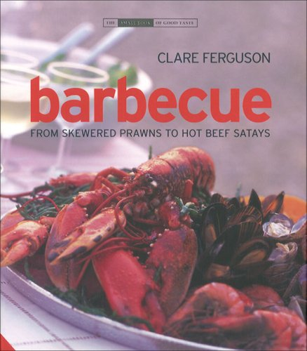 Barbecue: From Skewered Prawns to Hot Beef Satays (The Small Book of Good Taste Series) by