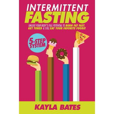 Intermittent Fasting : 5-Step System to Unlock Your Body's Full Potential  to Burn Fat Fast, Get Toned & Still Eat Your Favorite Foods!