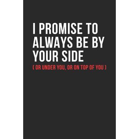 I Promise To Always Be By Yourside (Or Under You, Or On Top Of You) : Sweet And Cheeky College Ruled Line Notebook/Journal Gift Idea For Her And Him. Perfect Naughty, Sexy And Romantic Book To Give As A Valentines Day, Anniversary, Birthday And