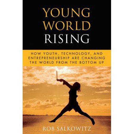 Young World Rising  How Youth  Technology And Entrepreneurship Are Changing The World From The Bottom Up