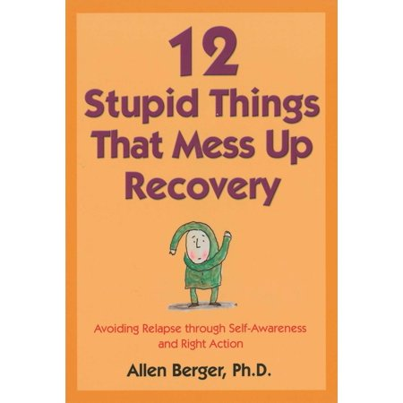 12 Stupid Things That Mess Up Recovery : Avoiding Relapse through Self-Awareness and Right