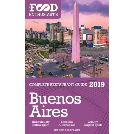 Buenos Aires - 2019 - The Food Enthusiast's Complete Restaurant Guide - (Best Restaurants In Buenos Aires 2019)