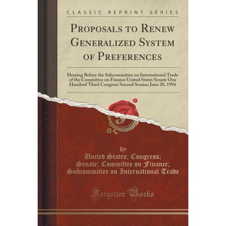 Proposals to Renew Generalized System of Preferences : Hearing Before the Subcommittee on International Trade of the Committee on Finance United States Senate One Hundred Third Congress Second Session June 20, 1994 (Classic Reprint) (Hands On Trade)