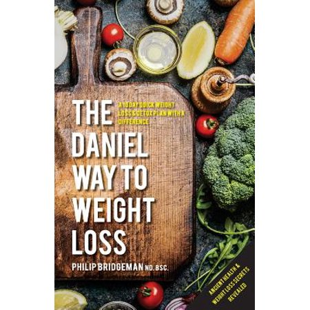 The Daniel Way to Weight Loss by Philip Bridgeman Nd. Bsc. : A 10 Day Quick Weight Loss & Detox Plan with a