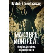 Macabre Montreal : Ghostly Tales, Ghastly Events, and Gruesome True Stories