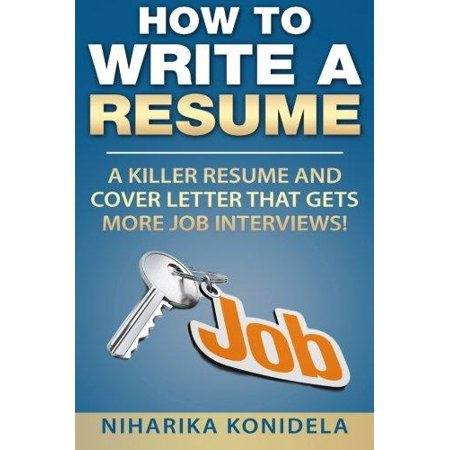 How To Write A Resume  A Killer Resume And Cover Letter That Gets More Job Interviews
