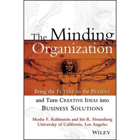 The Minding Organization: Bring the Future to the Present and Turn Creative Ideas into Business Solutions by