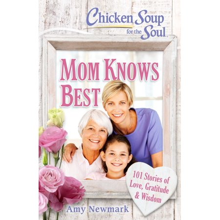 Chicken Soup for the Soul: Mom Knows Best : 101 Stories of Love, Gratitude & (For The Best Mom)