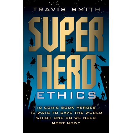 Superhero Ethics : 10 Comic Book Heroes; 10 Ways to Save the World; Which One Do We Need Most Now? - Comic Book Superhero