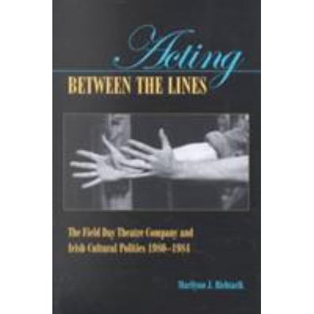 Acting Between the Lines: The Field Day Theatre Company and Irish Cultural Politics, 1980-1984