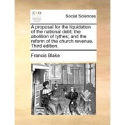 A Proposal for the Liquidation of the National Debt; The Abolition of Tythes; And the Reform of the Church Revenue. Third Edition.