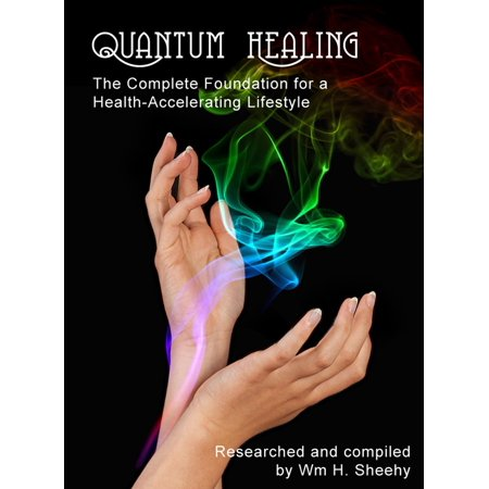 QUANTUM HEALING: The Complete Foundation for a Health-Accelerating Lifestyle - eBook
