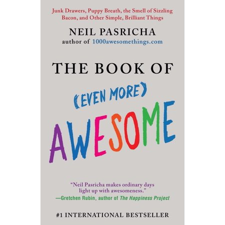 The Book of (Even More) Awesome : Junk Drawers, Puppy Breath, the Smell of Sizzling Bacon, and Other Simple, Brilliant