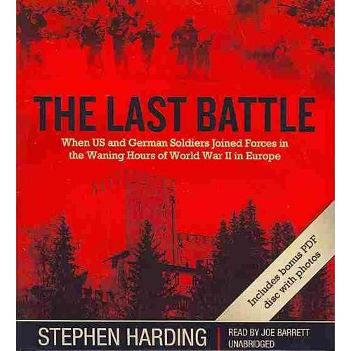 The Last Battle: When US and German Soldiers Joined Forces in the Waning Hours of World War II in Europe: Includes PDF