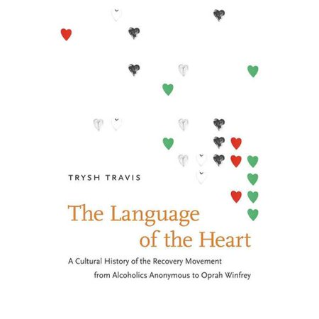 The Language Of The Heart  A Cultural History Of The Recovery Movement From Alcoholics Anonymous To Oprah Winfrey