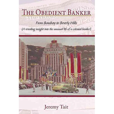 The Obedient Banker  From Bombay To Beverly Hills  A Revealing Insight Into The Unusual Life Of A Colonial Banker