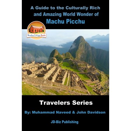 A Guide to the Culturally Rich and Amazing World Wonder of Machu Picchu -