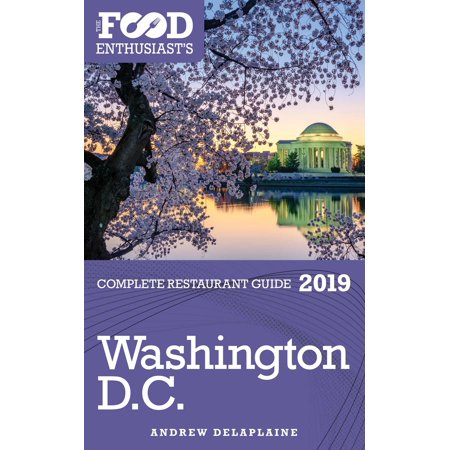 Washington, D.C.: 2019 - The Food Enthusiast's Complete Restaurant Guide -