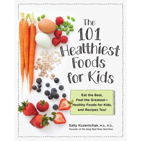 101 Healthiest Foods for Kids : Eat the Best, Feel the Greatest-Healthy Foods for Kids, and Recipes (Best Food For Children)