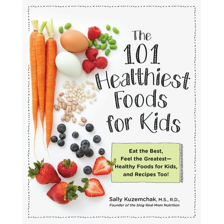 101 Healthiest Foods for Kids : Eat the Best, Feel the Greatest-Healthy Foods for Kids, and Recipes