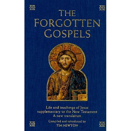 The Forgotten Gospels : Life and Teachings of Jesus Supplementary to the New Testament: A New
