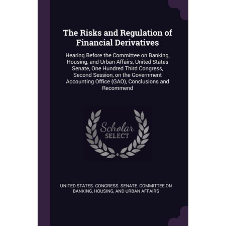 The Risks and Regulation of Financial Derivatives : Hearing Before the Committee on Banking, Housing, and Urban Affairs, United States Senate, One Hundred Third Congress, Second Session, on the Government (Government Offices)