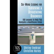 Six-Word Lessons for Surviving a Devastating Diagnosis: 100 Lessons to Help You Navigate a Healthcare Crisis - eBook