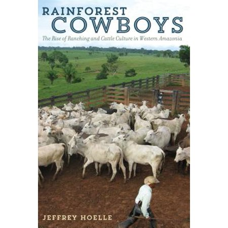 Rainforest Cowboys : The Rise of Ranching and Cattle Culture in Western Amazonia