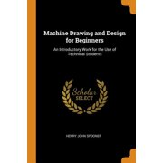 Machine Drawing and Design for Beginners: An Introductory Work for the Use of Technical Students Paperback