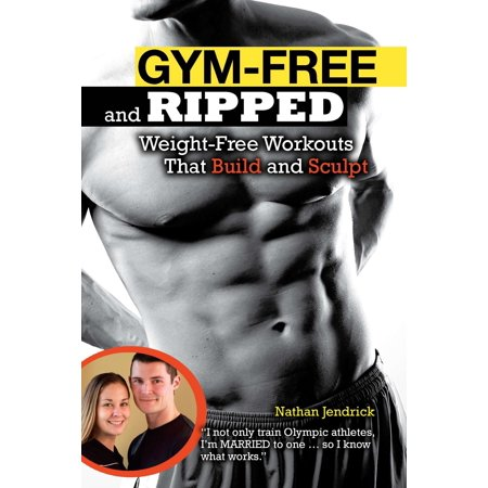Gym-Free and Ripped : Weight-Free Workouts That Build and (Workouts To Get Ripped And Build Muscle)