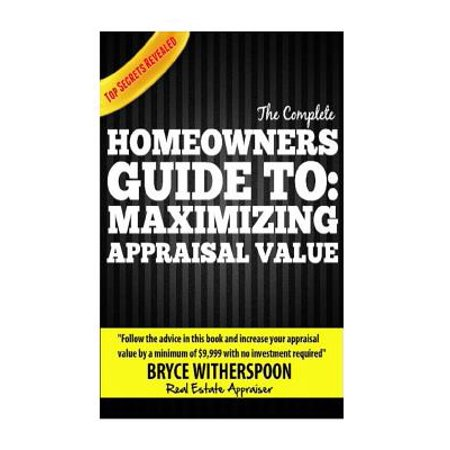 The Complete Homeowners Guide To  Maximizing Appraisal Value   Follow The Advice In This Book And Increase Your House Appraisal Value By A Minimum Of