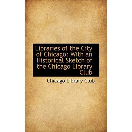 Libraries of the City of Chicago : With an Historical Sketch of the Chicago Library Club