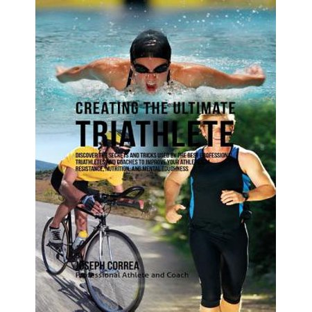 Creating the Ultimate Triathlete: Discover the Secrets and Tricks Used By the Best Professional Triathletes and Coaches to Improve Your Athleticism, Resistance, Nutrition, and Mental Toughness -