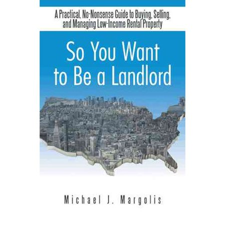 So You Want To Be A Landlord  A Practical  No Nonsense Guide To Buying  Selling  And Managing Low Income Rental Property