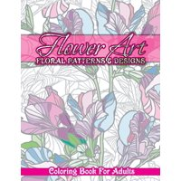 Flower Art Floral Patterns Designs Coloring Book For Adults Paperback
