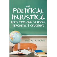 The Political Injustice Affecting Our Schools, Teachers and Students : Affecting Our Schools, Teachers and Students