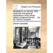 Meditations on Eternity. with Particular and General Applications of the Whole Heads Contained Therein : ... by Mr. Daniel Campbel ...